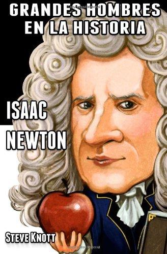 Isaac Newton: Grandes Hombres en la Historia (Volume 1) (Spanish Edition)