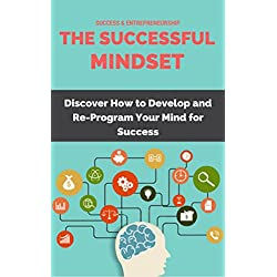 The Successful Mindset: How to Develop and Re-Program Your Mind for Success