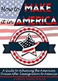 How to Make It In America: A Guide to Achieving the American Dream After Immigration to America