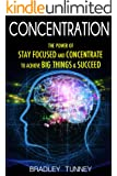Concentration: The Power of Stay Focused and Concentrate to Achieve Big Things & Succeed