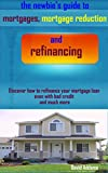 The Newbies Guide to Mortgages, Mortgage Reduction and Refinancing: Discover how to refinance your mortgage loan even with bad credit and much more