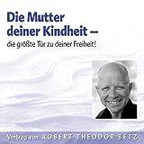 Die Mutter Deiner Kindheit - Die größte Tür zu deiner Freiheit: Die größte Tür zu deiner Freiheit - Robert T. Betz