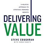 Delivering Value: A Holistic Approach to Strategic-Powered Growth | Steve Coughran,Sarah Dubetz