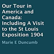 Our Tour in America and Canada 1904: Including a Visit to the St Louis Exposition | [Marie E. Duncumb]