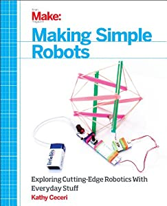Making Simple Robots: Exploring Cutting-Edge Robotics With Everyday Stuff from Maker Media, Inc