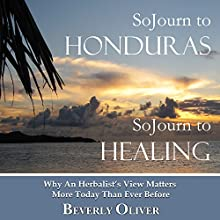 Sojourn to Honduras Sojourn to Healing: Why an Herbalist's View Matters More Today than Ever Before (       UNABRIDGED) by Beverly Oliver Narrated by Beverly Oliver