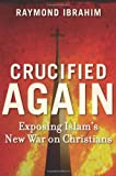 Crucified Again: Exposing Islam's New War on Christians