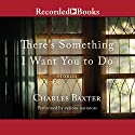 There's Something I Want You to Do: Stories (       UNABRIDGED) by Charles Baxter Narrated by T. Ryder Smith, Scott R. Sowers, Kevin Free, Andrea Gallo