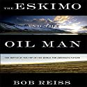The Eskimo and the Oil Man: The Battle at the Top of the World for America's Future (       UNABRIDGED) by Bob Reiss Narrated by Sean Pratt