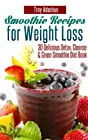 Smoothie Recipes for Weight Loss - 30 Delicious Detox, Cleanse and Green Smoothie Diet Book