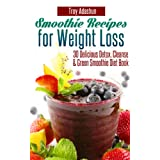Smoothie Recipes for Weight Loss - 30 Delicious Detox, Cleanse and Green Smoothie Diet Book ~ Troy Adashun