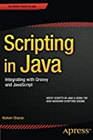 Scripting in Java: Integrating with Groovy and JavaScript Front Cover