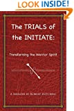 The Trials of the Initiate: Transforming the Warrior Spirit