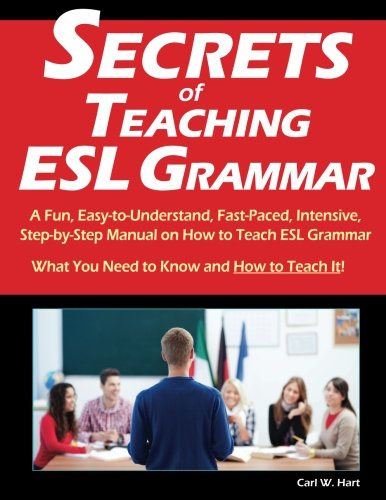 Secrets of Teaching ESL Grammar: A Fun, Easy-to-Understand, Fast-Paced, Intensive, Step-by-Step Manual on How to Teach ESL Grammar