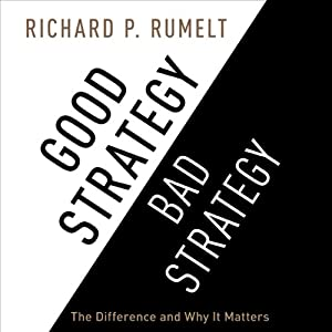 Good Strategy/Bad Strategy: The Difference and Why It Matters | [Richard P. Rumelt]
