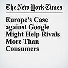 Europe's Case against Google Might Help Rivals More Than Consumers Other von James B. Stewart Gesprochen von: Barbara Benjamin-Creel