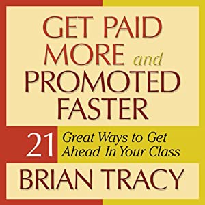 Get Paid More and Promoted Faster: 21 Great Ways to Get Ahead in Your Career | [Brian Tracy]