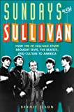 Bernie Ilson Sundays with Sullivan: How the Ed Sullivan Show Brought Elvis, the Beatles, and Culture to America