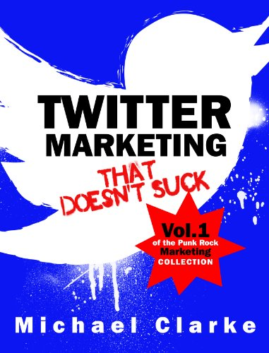Twitter Marketing That Doesn't Suck – How to Use Twitter to Sell More Stuff (and Rule the World) (Vol.1 of the Punk Rock Marketing Collection)
