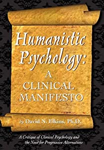 Humanistic Psychology: A Clinical Manifesto. A Critique of Clinical Psychology and the Need for Progressive Alternatives by David N Elkins