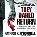 They Dared Return: The True Story of Jewish Spies Behind the Lines in Nazi Germany (       UNABRIDGED) by Patrick K. O'Donnell Narrated by Ken Kliban