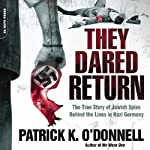 They Dared Return: The True Story of Jewish Spies Behind the Lines in Nazi Germany | Patrick K. O'Donnell