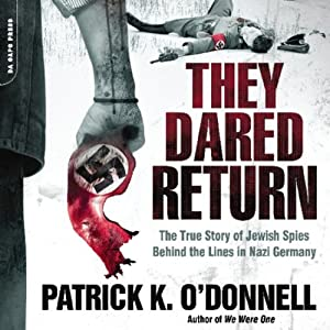 They Dared Return: The True Story of Jewish Spies Behind the Lines in Nazi Germany | [Patrick K. O'Donnell]