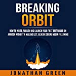 Breaking Orbit: How to Write, Publish and Launch Your First Bestseller on Amazon Without a Mailing List, Blog or Social Media Following | Jonathan Green
