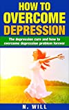 How to Overcome Depression: The depression cure and how to overcome depression problem forever (depression and anxiety, depression cure, depression self ... depression relief, depression recovery)