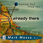 Already There: Letting God Find You | Mark Mossa