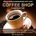 How to Make Maximum Money with Your Coffee Shop - Skyrocket Profits, Increase Customers, and Work Less! Audiobook by Greg Perry Narrated by Greg Perry