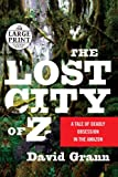 David Grann The Lost City of Z: A Tale of Deadly Obsession in the Amazon (Random House Large Print)