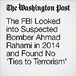 The FBI Looked into Suspected Bomber Ahmad Rahami in 2014 and Found No 'Ties to Terrorism' | Ellen Nakashima,Matt Zapotosky,Mark Berman