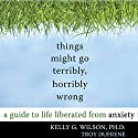 Things Might Go Terribly, Horribly Wrong: A Guide to Life Liberated From Anxiety Audiobook by Kelly G. Wilson, PhD, Troy DuFrene Narrated by Paul Aulridge