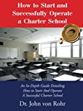 How to Start and Successfully Operate a Charter School: An In-Depth Guide Detailing How to Start And Operate A Successful Charter School