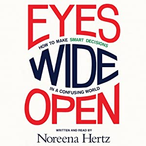 Eyes Wide Open: How to Make Smart Decisions in a Confusing World | [Noreena Hertz]