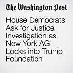 House Democrats Ask for Justice Investigation as New York AG Looks into Trump Foundation | Matt Zapotosky,David A. Fahrenthold