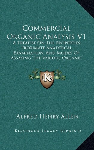 Commercial Organic Analysis V1: A Treatise on the Properties, Proximate Analytical Examination, and Modes of Assaying the Various Organic Chemicals and Products (1885)