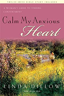 Calm My Anxious Heart, A Woman's Guide to Finding Contentment