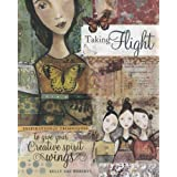 Taking Flight: Inspiration and Techniques to Give Your Creative Spirit Wingspar Kelly Rae Roberts