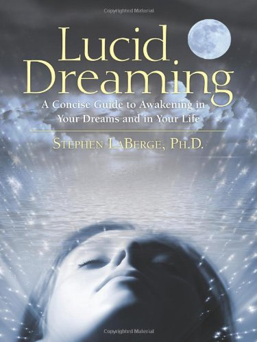 Lucid Dreaming: A Concise Guide to Awakening in Your Dreams and in Your Life: Stephen LaBerge: 9781591796756: Amazon.com: Books