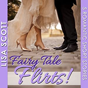 Fairy Tale Flirts!: 5 Romantic Short Stories: The Flirts! Short Stories Collections | [Lisa Scott]