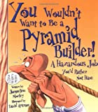 You Wouldnt Want to Be a Pyramid Builder: A Hazardous Job Youd Rather Not Have