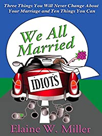 We All Married Idiots: 3 Things You Will Never Change About Your Marriage & 10 Things You Can by Elaine W. Miller ebook deal