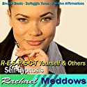 R-E-S-P-E-C-T Yourself & Others Hypnosis: Better Self-Respect & Self-Esteem, Guided Meditation, Binaural Beats, Positive Affirmations Speech by Rachael Meddows Narrated by Rachael Meddows