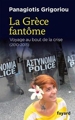 La Grèce fantôme: voyage au bout de la crise (2010-2013) de Panagiotis Grigoriou