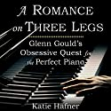 A Romance on Three Legs: Glenn Gould's Obsessive Quest for the Perfect Piano (       UNABRIDGED) by Katie Hafner Narrated by William Coon