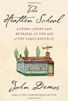 The Heathen School: A Story of Hope and Betrayal in the Age of the Early Republic