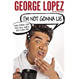 I'm Not Gonna Lie: And Other Lies You Tell When You Turn 50 ~ George Lopez