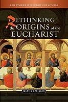 Rethinking the Origins of the Eucharist (SCM Studies in Worship & Liturgy Series)